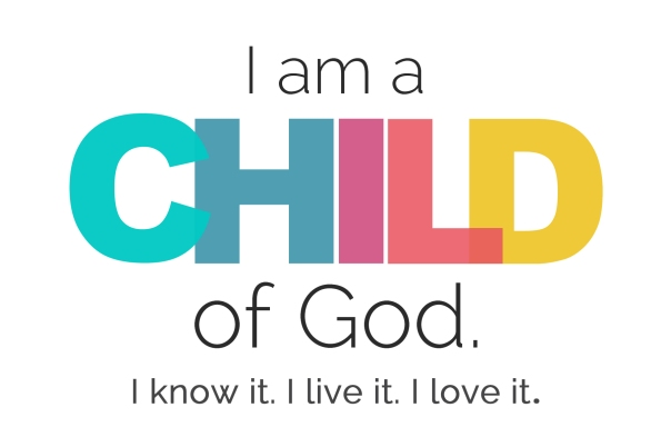 I am a Child of God. I know it. I live it. I love it!